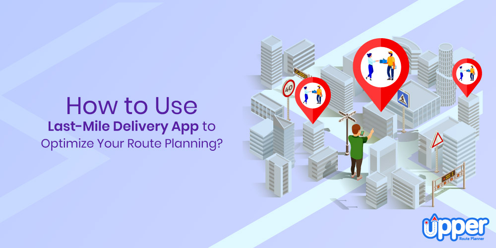 How to Use Last Mile Delivery App to Optimize Route Planning